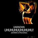 Unknown Uhuhuhuuhuhuhu! (Barbra Streisand)