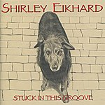 Shirley Eikhard Stuck In This Groove