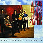 Alison Krauss & Union Station Every Time You Say Goodbye