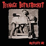 Teenage Bottlerocket Mutilate Me