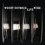Woody Guthrie The Live Wire: Woody Guthrie In Performance 1949