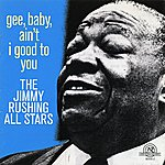 Jimmy Rushing The Jimmy Rushing All Stars: Gee, Baby, Ain't I Good To You