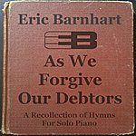 Eric Barnhart As We Forgive Our Debtors: A Recollection Of Hymns For Solo Piano