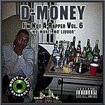 """D Money I'm Not A Rapper Vol. 6 - """"Mo' Money, Mo' Liquor"""""""