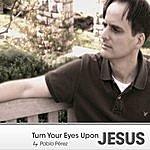 Pablo Perez Turn Your Eyes Upon Jesus