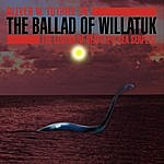 Oliver W. Tuthill Jr. The Ballad Of Willatuk: The Legend Of Seattle's Sea Serpent