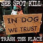 See Spot Kill Trash The Place