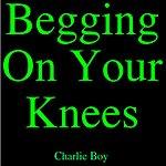 Charlie Boy Begging On Your Knees