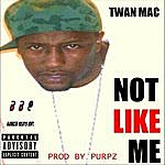 Twan Mac Not Like Me