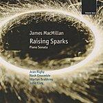 The Nash Ensemble James Macmillan: Raising Sparks; Piano Sonata