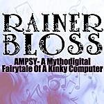 Rainer Bloss Ampsy - A Mythodigital Fairytale Of A Kinky Computer