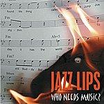 Jazz Lips Who Needs Music