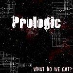 Prologic What Do We Got?