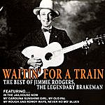 Jimmie Rodgers Waitin' For A Train - The Best Of Jimmie Rodgers, The Legendary Brakeman (Remastered)