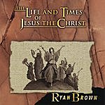 Ryan Brown The Life And Times Of Jesus The Christ
