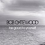 Bob Gatewood Be Good To Yourself