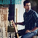 Aaron Shust This Is What We Believe (Deluxe Edition)