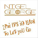 Nigel George 2pac It's So Hard To Let You Go