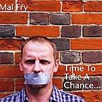 Mal Fry Time To Take A Chance