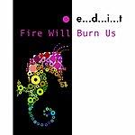 Edit Fire Will Burn Us