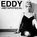 Eddy >Metaphysical