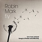 Robin Mark Fly: Live From Ireland Songs Of Praise And Worship