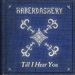 Haberdashery Till I Hear You