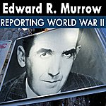 Edward R. Murrow Edward R. Murrow Reporting World War II