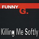 Funny G. Killing Me Softly