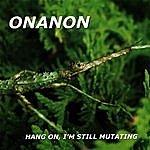 Onanon Hang On, I'm Still Mutating