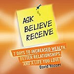 David Hooper Ask, Believe, Receive - 7 Days To Increased Wealth, Better Relationships, And A Life You Love (Boldthought.Com Presents)