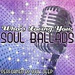 Soul Deep Who's Loving You: Soul Ballads