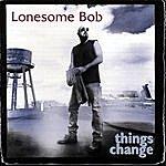 Lonesome Bob Things Change
