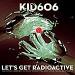 Kid606 Let's Get Radioactive (Or How I Learned To Stop Worrying And Love Nuclear Energy)