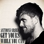 Anthony Green Get Yours While You Can