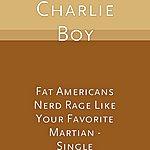 Charlie Boy Fat Americans Nerd Rage Like Your Favorite Martian - Single