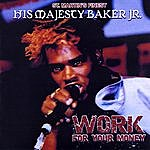 His Majesty Baker Jr. Work For Your Money