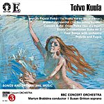 BBC Concert Orchestra Toivo Kuula - Songs And Orchestral Music