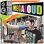 Far Too Loud Megaloud