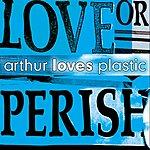 Arthur Loves Plastic Love Or Perish