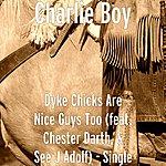 Charlie Boy Dyke Chicks Are Nice Guys Too (Feat. Chester Darth, & See J Adolf) - Single