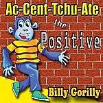 Billy Gorilly Ac-Cent-Tchu-Ate The Positive - Single