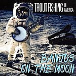 Trout Fishing In America Banjos On The Moon