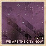 Fred We Are The City Now