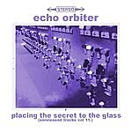 The Echo Orbiter Placing The Secret To The Glass (Unreleased Tracks, Vol. 11)