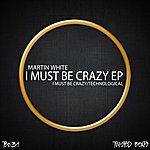 Martin White I Must Be Crazy Ep