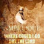 Ambelique Where Could I Go But The Lord