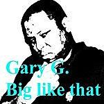Gary G. Big Like That