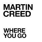 Martin Creed Where You Go