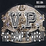 V.P. The Champ Is Here!!!